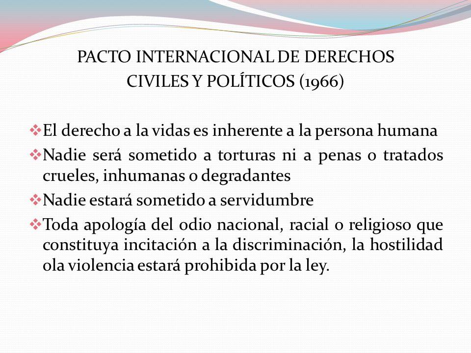 PACTO INTERNACIONAL DE DERECHOS CIVILES Y POLÍTICOS (1966) El derecho a la vidas es inherente a la persona humana Nadie será sometido a torturas ni a