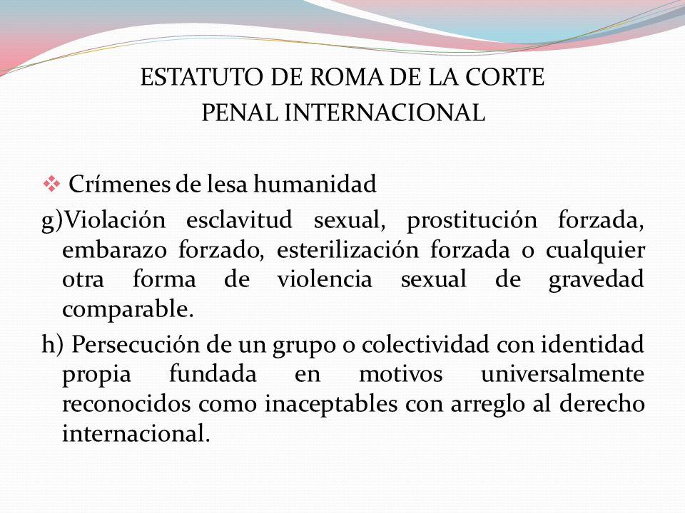 ESTATUTO DE ROMA DE LA CORTE PENAL INTERNACIONAL Crímenes de lesa humanidad g)Violación esclavitud sexual, prostitución forzada, embarazo forzado, est
