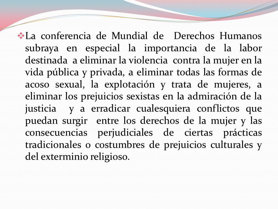 La conferencia de Mundial de Derechos Humanos subraya en especial la importancia de la labor destinada a eliminar la violencia contra la mujer en la v
