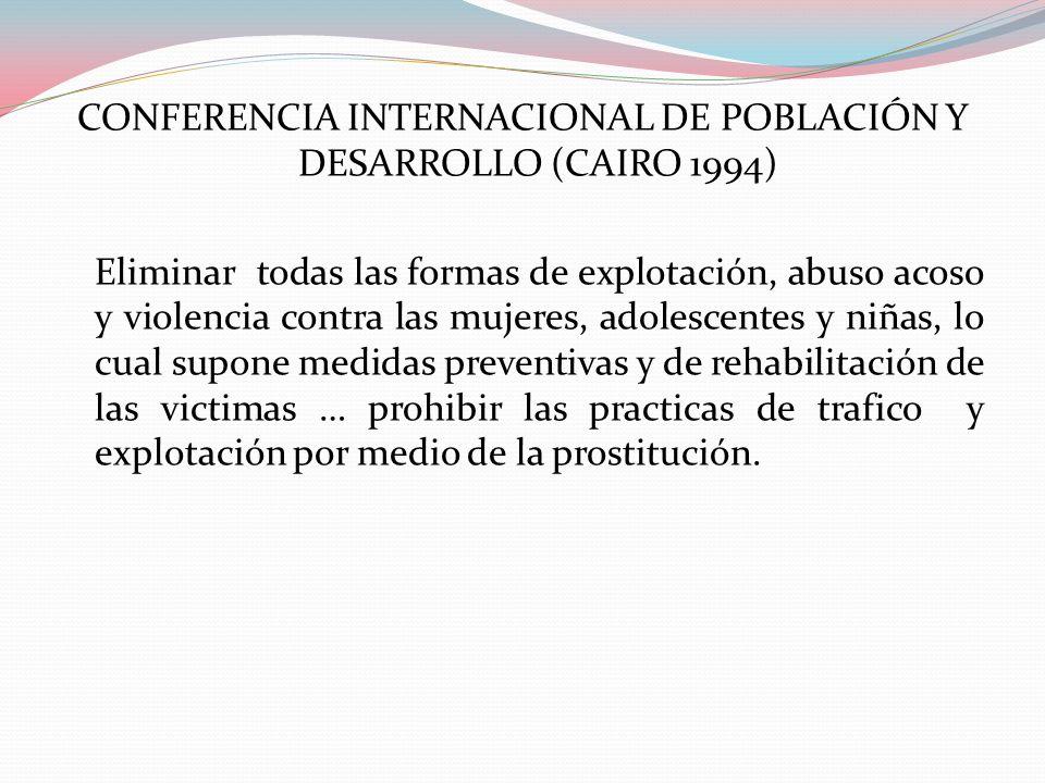 CONFERENCIA INTERNACIONAL DE POBLACIÓN Y DESARROLLO (CAIRO 1994) Eliminar todas las formas de explotación, abuso acoso y violencia contra las mujeres,