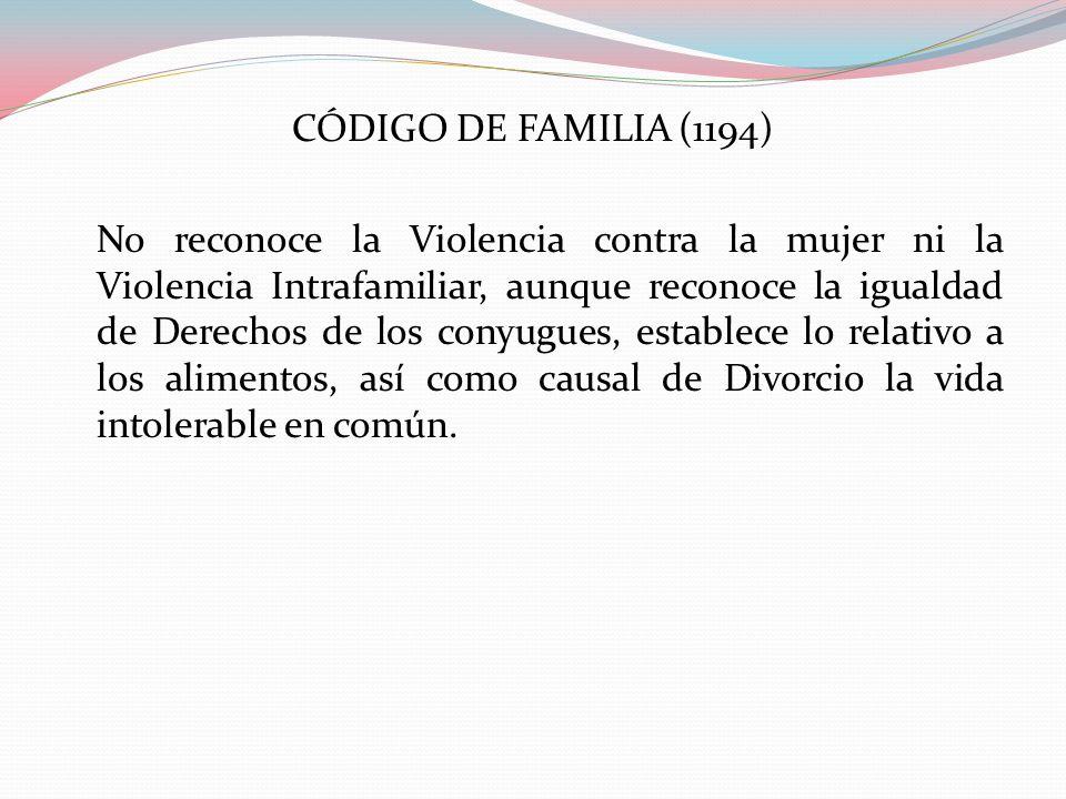 CÓDIGO DE FAMILIA (1194) No reconoce la Violencia contra la mujer ni la Violencia Intrafamiliar, aunque reconoce la igualdad de Derechos de los conyug