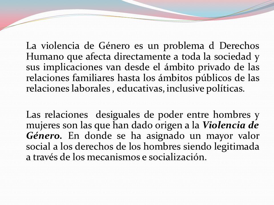 La violencia de Género es un problema d Derechos Humano que afecta directamente a toda la sociedad y sus implicaciones van desde el ámbito privado de