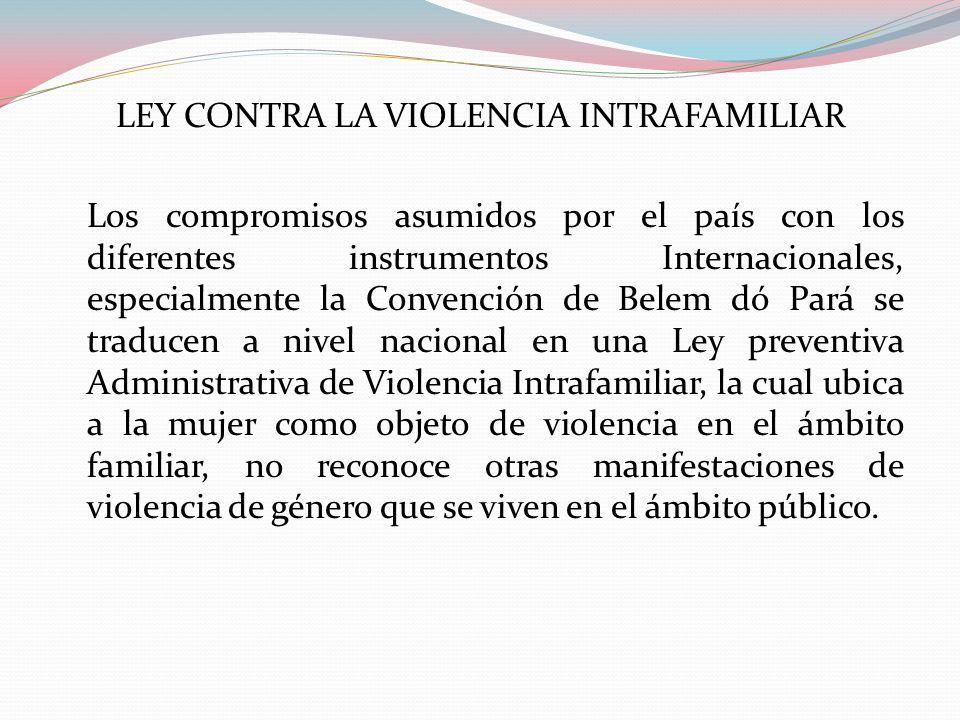 LEY CONTRA LA VIOLENCIA INTRAFAMILIAR Los compromisos asumidos por el país con los diferentes instrumentos Internacionales, especialmente la Convenció