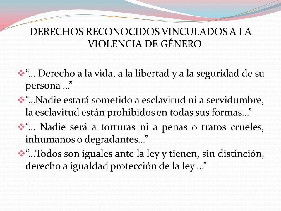 DERECHOS RECONOCIDOS VINCULADOS A LA VIOLENCIA DE GÉNERO … Derecho a la vida, a la libertad y a la seguridad de su persona … …Nadie estará sometido a