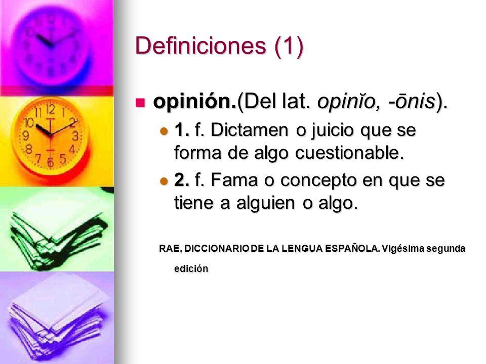 Definiciones (1) opinión.(Del lat. opinĭo, -ōnis). opinión.(Del lat. opinĭo, -ōnis). 1. f. Dictamen o juicio que se forma de algo cuestionable. 1. f.
