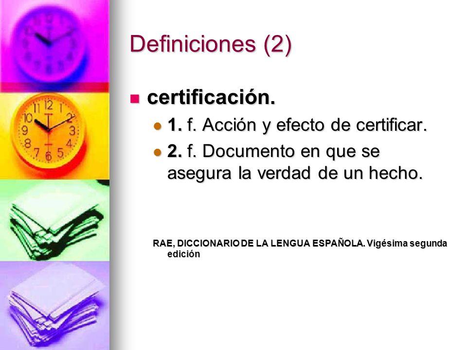 Definiciones (2) certificación. certificación. 1. f. Acción y efecto de certificar. 1. f. Acción y efecto de certificar. 2. f. Documento en que se ase