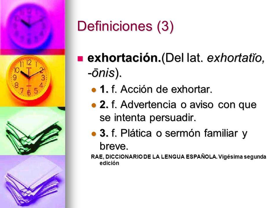 Definiciones (3) exhortación.(Del lat. exhortatĭo, -ōnis). exhortación.(Del lat. exhortatĭo, -ōnis). 1. f. Acción de exhortar. 1. f. Acción de exhorta