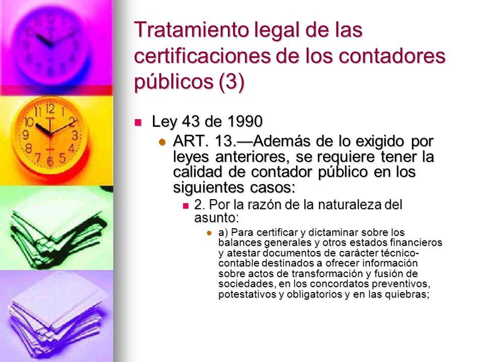 Jurisprudencia colombiana sobre las certificaciones (3) (...) Tampoco puede pretenderse que tal naturaleza pueda probarse con el certificado expedido por el contador público, porque las normas legales vigentes no les atribuyen a los contadores un poder absoluto en materia de pruebas, ni la calificación legal de hechos económicos ni jurídicos, sino que se limitan a los actos y actuaciones que enumera el artículo 8º de la Ley 145 de 1960, referidos a los libros de contabilidad, es decir, que allí se contabilizan sumas como descuento pero no el hecho de que realmente lo sean, y menos que dicha constancia releve al contribuyente del cumplimiento de los requisitos exigidos por la ley para aceptar fiscalmente una deducción (...) (...) Tampoco puede pretenderse que tal naturaleza pueda probarse con el certificado expedido por el contador público, porque las normas legales vigentes no les atribuyen a los contadores un poder absoluto en materia de pruebas, ni la calificación legal de hechos económicos ni jurídicos, sino que se limitan a los actos y actuaciones que enumera el artículo 8º de la Ley 145 de 1960, referidos a los libros de contabilidad, es decir, que allí se contabilizan sumas como descuento pero no el hecho de que realmente lo sean, y menos que dicha constancia releve al contribuyente del cumplimiento de los requisitos exigidos por la ley para aceptar fiscalmente una deducción (...) Consejo de Estado, Sala de lo Contencioso Administrativo, Sección Cuarta, sentencia de septiembre 13 de 1991