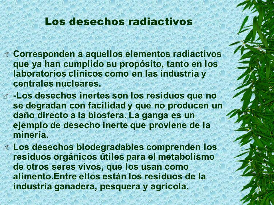Los desechos radiactivos Corresponden a aquellos elementos radiactivos que ya han cumplido su propósito, tanto en los laboratorios clínicos como en las industria y centrales nucleares.