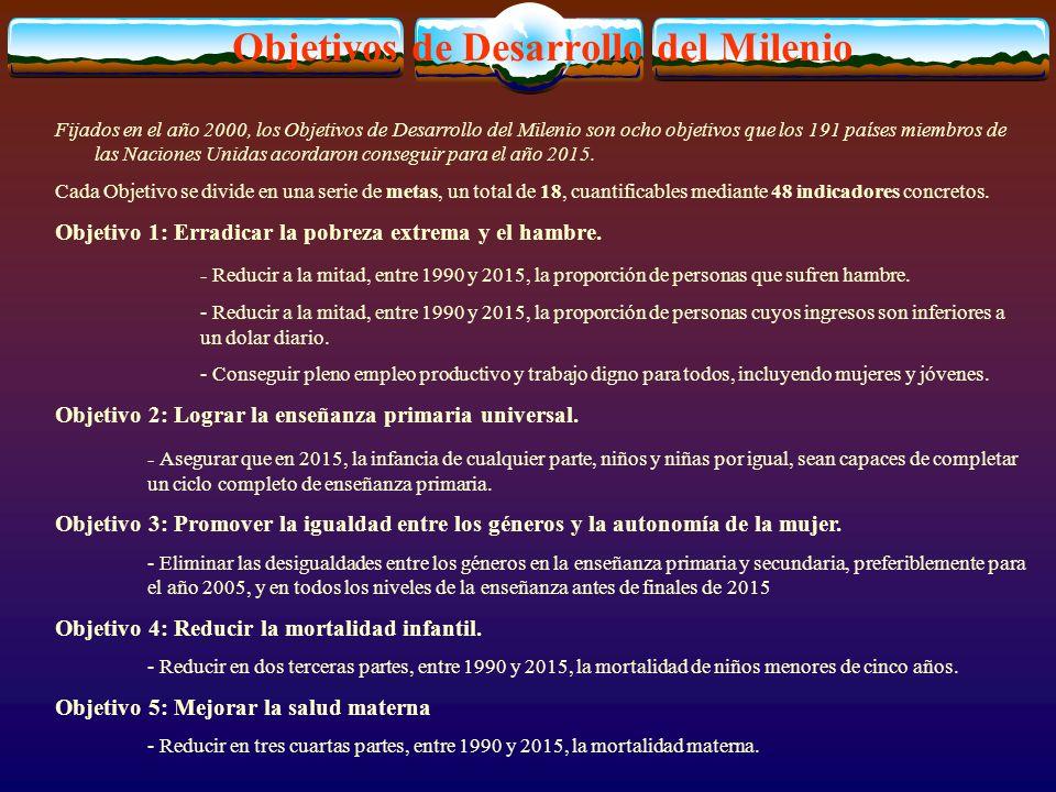 Objetivos de Desarrollo del Milenio Fijados en el año 2000, los Objetivos de Desarrollo del Milenio son ocho objetivos que los 191 países miembros de las Naciones Unidas acordaron conseguir para el año 2015.