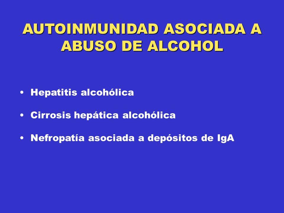 AUTOINMUNIDAD ASOCIADA A ABUSO DE ALCOHOL Hepatitis alcohólica Cirrosis hepática alcohólica Nefropatía asociada a depósitos de IgA