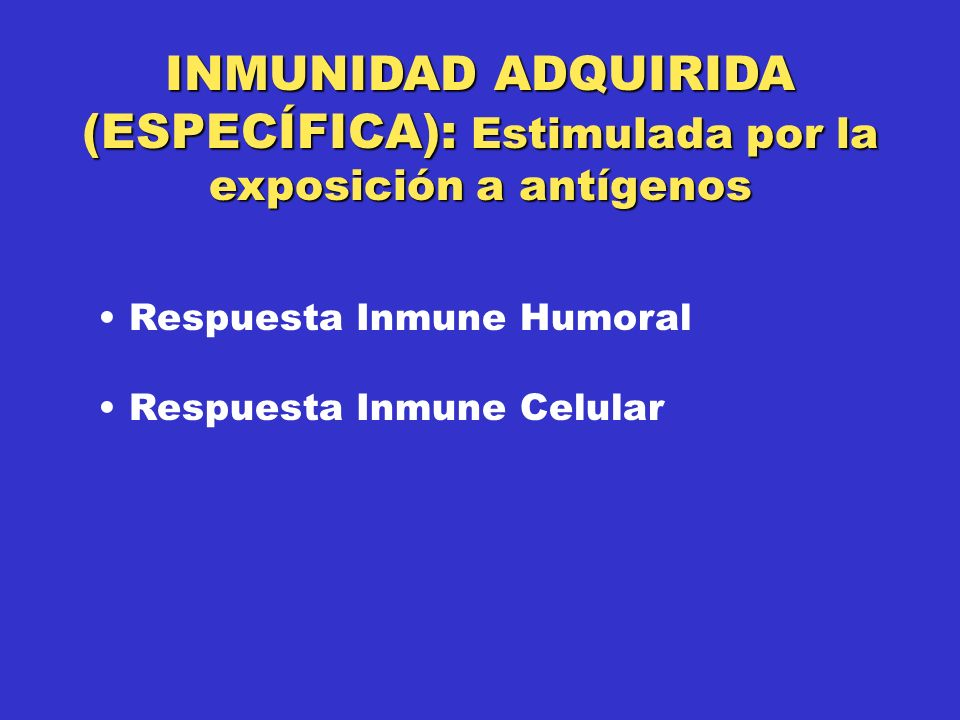 INMUNIDAD ADQUIRIDA (ESPECÍFICA): Estimulada por la exposición a antígenos Respuesta Inmune Humoral Respuesta Inmune Celular