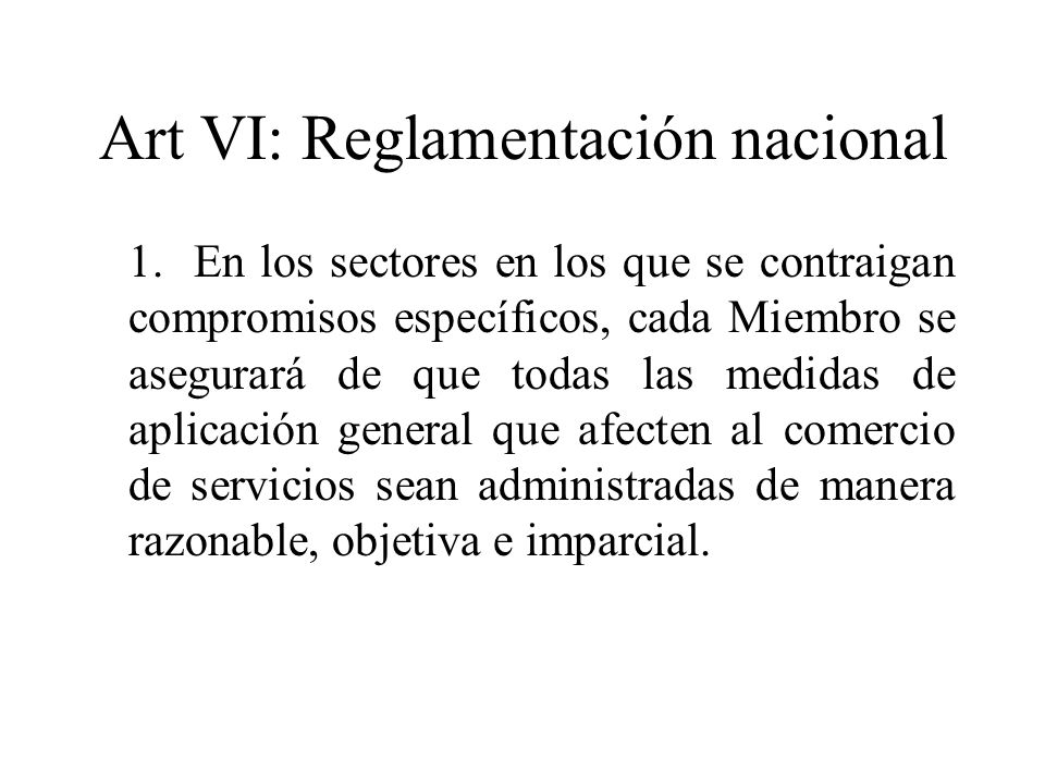 Art VI: Reglamentación nacional 1.En los sectores en los que se contraigan compromisos específicos, cada Miembro se asegurará de que todas las medidas