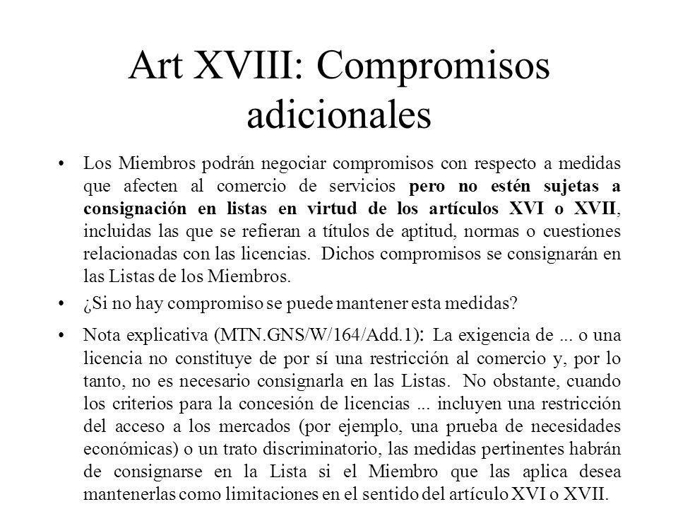 Art XVIII: Compromisos adicionales Los Miembros podrán negociar compromisos con respecto a medidas que afecten al comercio de servicios pero no estén