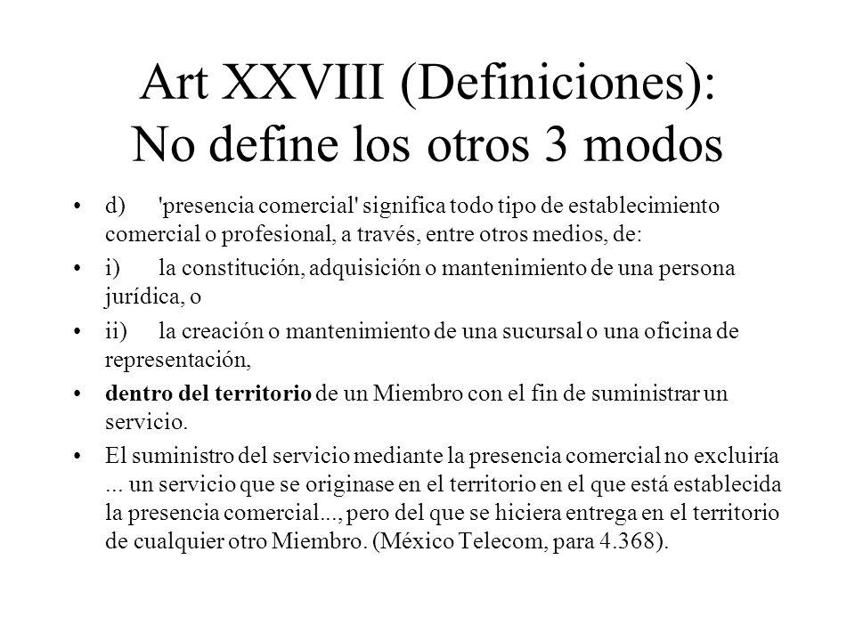 Art XXVIII (Definiciones): No define los otros 3 modos d)'presencia comercial' significa todo tipo de establecimiento comercial o profesional, a travé
