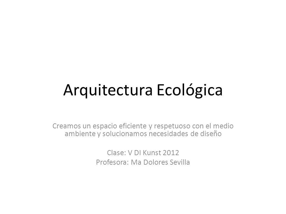 Arquitectura Ecológica Creamos un espacio eficiente y respetuoso con el medio ambiente y solucionamos necesidades de diseño Clase: V DI Kunst 2012 Pro