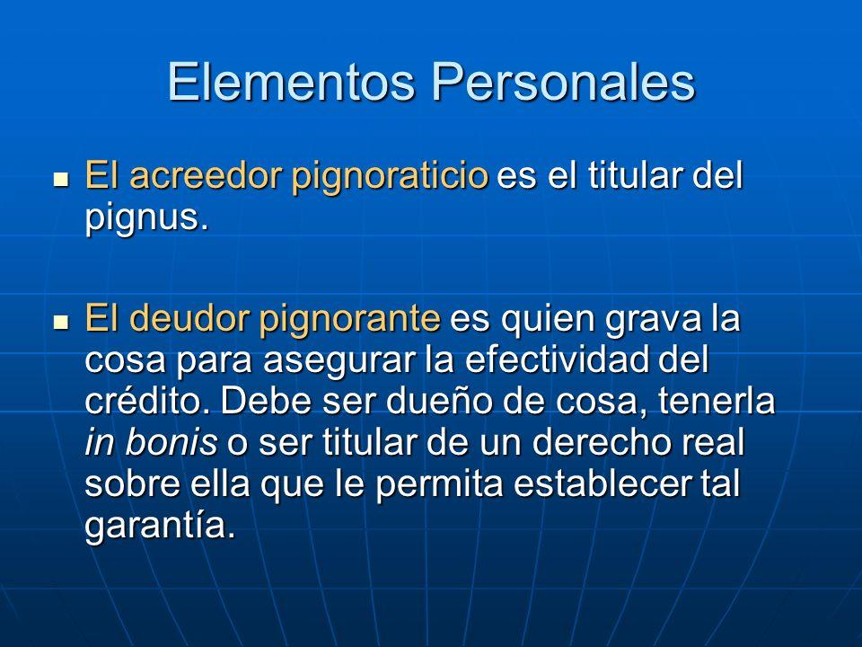 Elementos Personales El acreedor pignoraticio es el titular del pignus. El acreedor pignoraticio es el titular del pignus. El deudor pignorante es qui