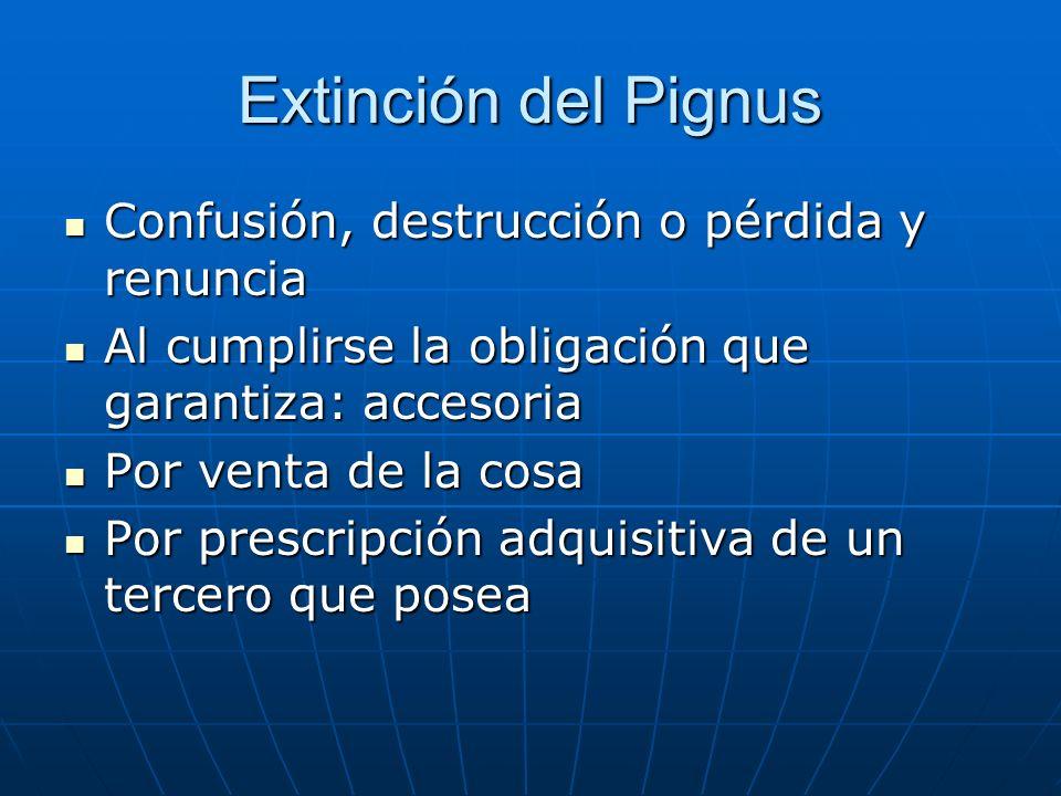 Extinción del Pignus Confusión, destrucción o pérdida y renuncia Confusión, destrucción o pérdida y renuncia Al cumplirse la obligación que garantiza:
