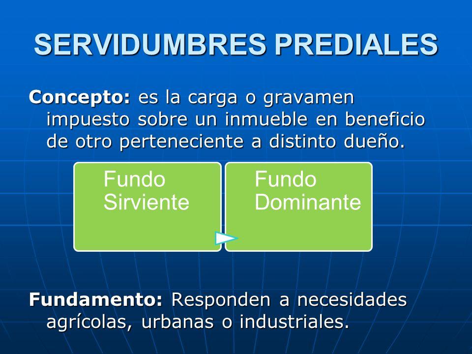 SERVIDUMBRES PREDIALES Concepto: es la carga o gravamen impuesto sobre un inmueble en beneficio de otro perteneciente a distinto dueño. Fundamento: Re
