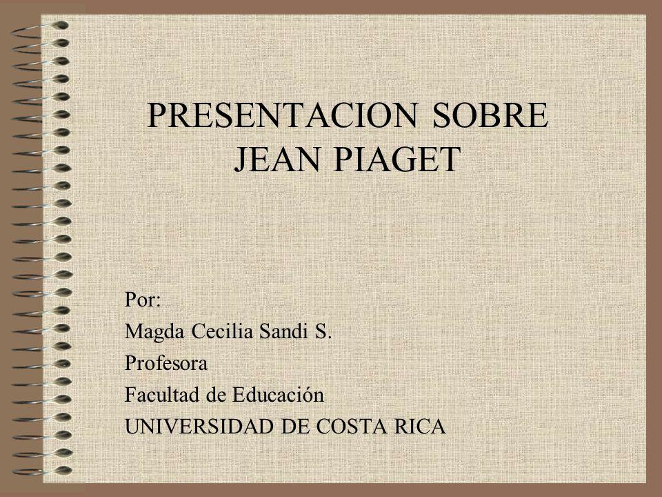 PRESENTACION SOBRE JEAN PIAGET Por: Magda Cecilia Sandi S. Profesora Facultad de Educación UNIVERSIDAD DE COSTA RICA
