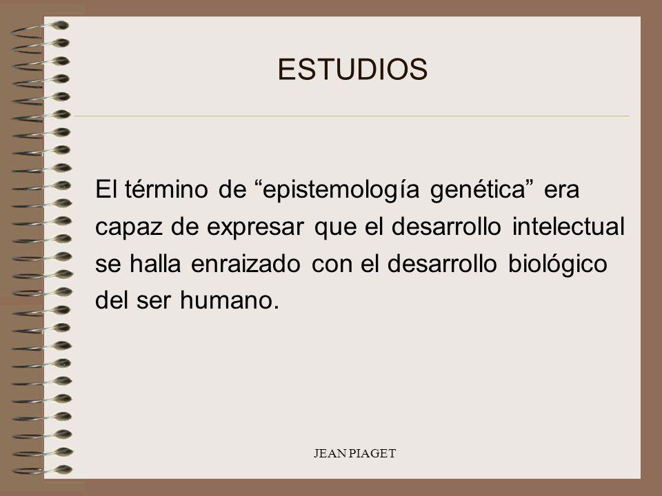 JEAN PIAGET ESTUDIOS El término de epistemología genética era capaz de expresar que el desarrollo intelectual se halla enraizado con el desarrollo bio