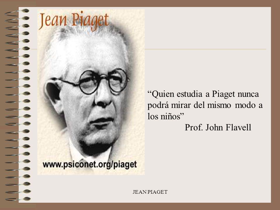 JEAN PIAGET Quien estudia a Piaget nunca podrá mirar del mismo modo a los niños Prof. John Flavell
