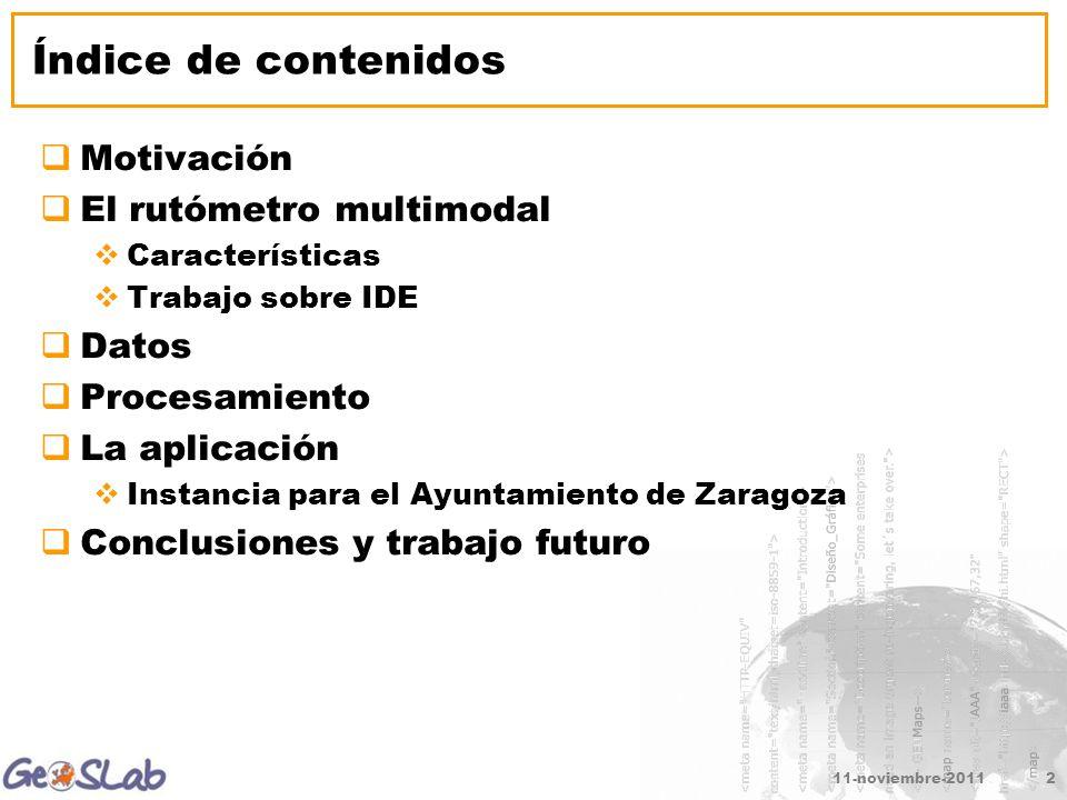 Índice de contenidos Motivación El rutómetro multimodal Características Trabajo sobre IDE Datos Procesamiento La aplicación Instancia para el Ayuntamiento de Zaragoza Conclusiones y trabajo futuro 11-noviembre-20112