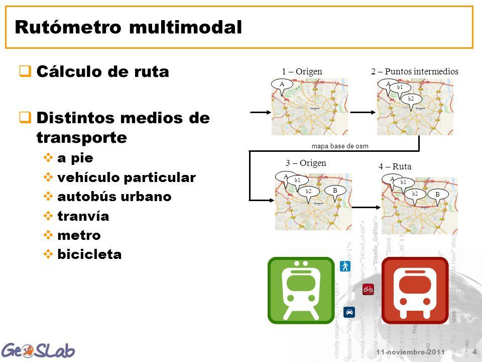 11-noviembre-20114 Rutómetro multimodal Cálculo de ruta Distintos medios de transporte a pie vehículo particular autobús urbano tranvía metro bicicleta 2 – Puntos intermedios A 1 – Origen A b1 b2 3 – Origen A b1 b2 B 4 – Ruta A b2 B b1 mapa base de osm