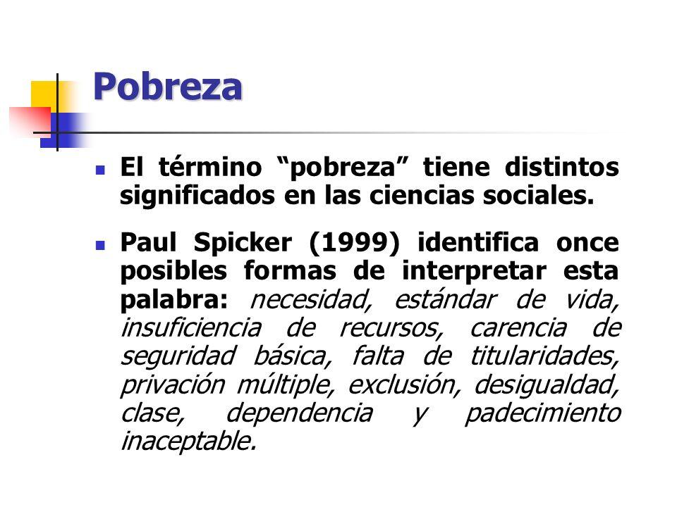 Pobreza El término pobreza tiene distintos significados en las ciencias sociales. Paul Spicker (1999) identifica once posibles formas de interpretar e