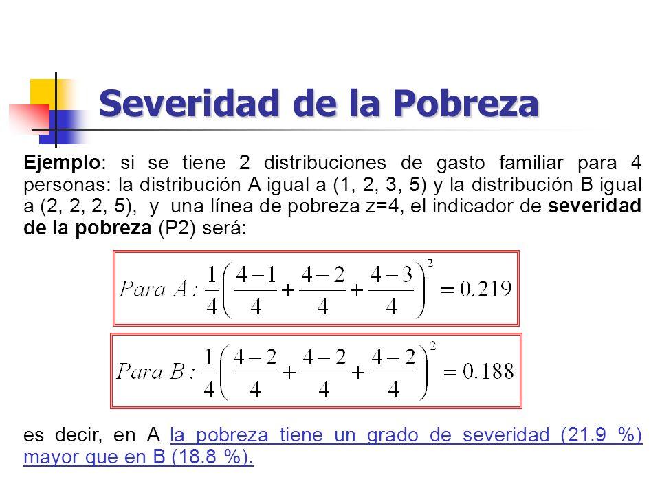 Severidad de la Pobreza Ejemplo: si se tiene 2 distribuciones de gasto familiar para 4 personas: la distribución A igual a (1, 2, 3, 5) y la distribuc