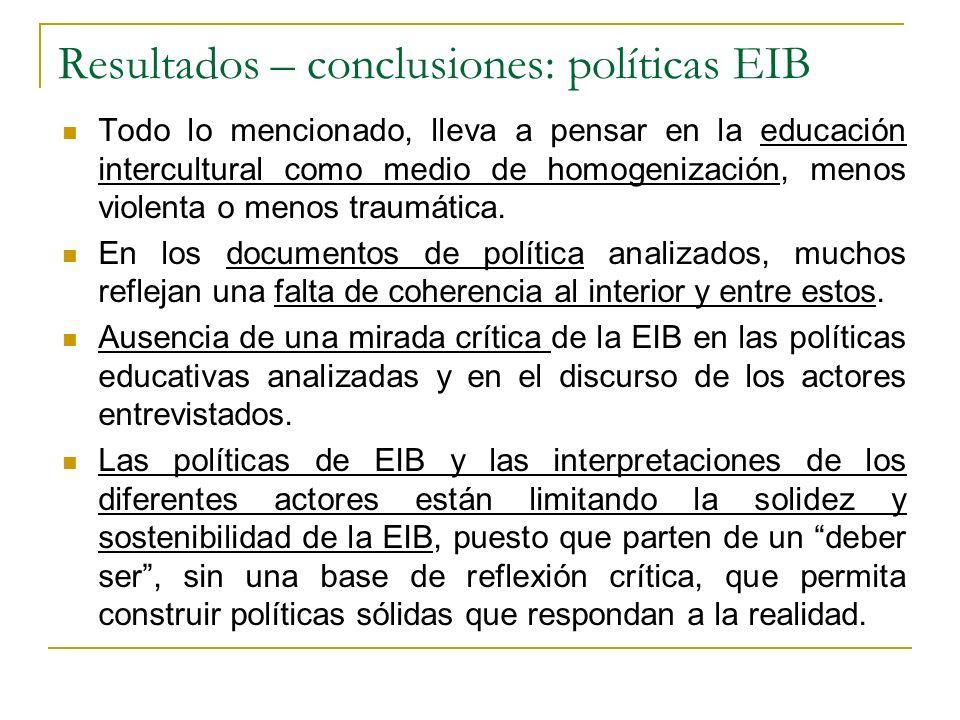 Resultados – conclusiones: políticas EIB Todo lo mencionado, lleva a pensar en la educación intercultural como medio de homogenización, menos violenta
