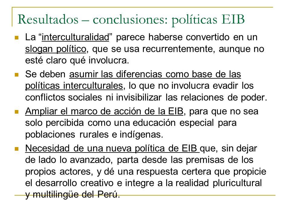 Resultados – conclusiones: políticas EIB La interculturalidad parece haberse convertido en un slogan político, que se usa recurrentemente, aunque no e