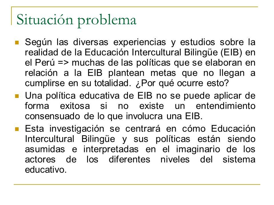 Situación problema Según las diversas experiencias y estudios sobre la realidad de la Educación Intercultural Bilingüe (EIB) en el Perú => muchas de l