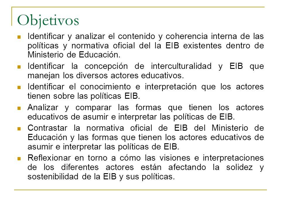 Objetivos Identificar y analizar el contenido y coherencia interna de las políticas y normativa oficial del la EIB existentes dentro de Ministerio de