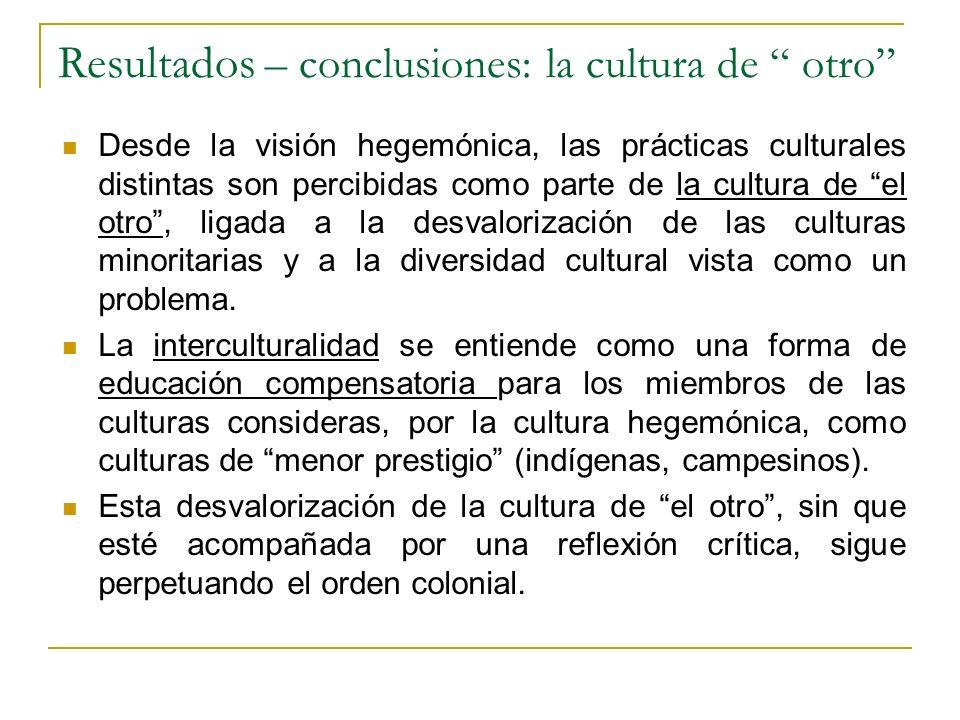 Resultados – conclusiones: la cultura de otro Desde la visión hegemónica, las prácticas culturales distintas son percibidas como parte de la cultura d