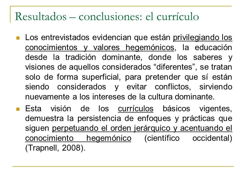 Resultados – conclusiones: el currículo Los entrevistados evidencian que están privilegiando los conocimientos y valores hegemónicos, la educación des