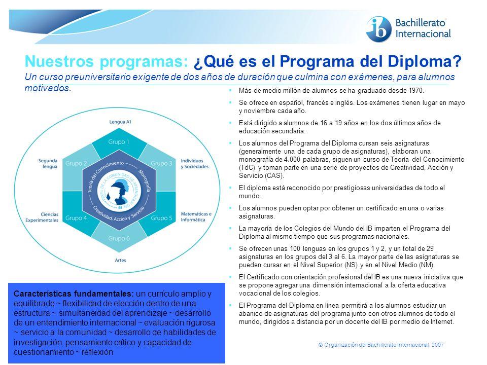 © Organización del Bachillerato Internacional, 2007 Nuestros programas: ¿Qué es el Programa del Diploma? Un curso preuniversitario exigente de dos año