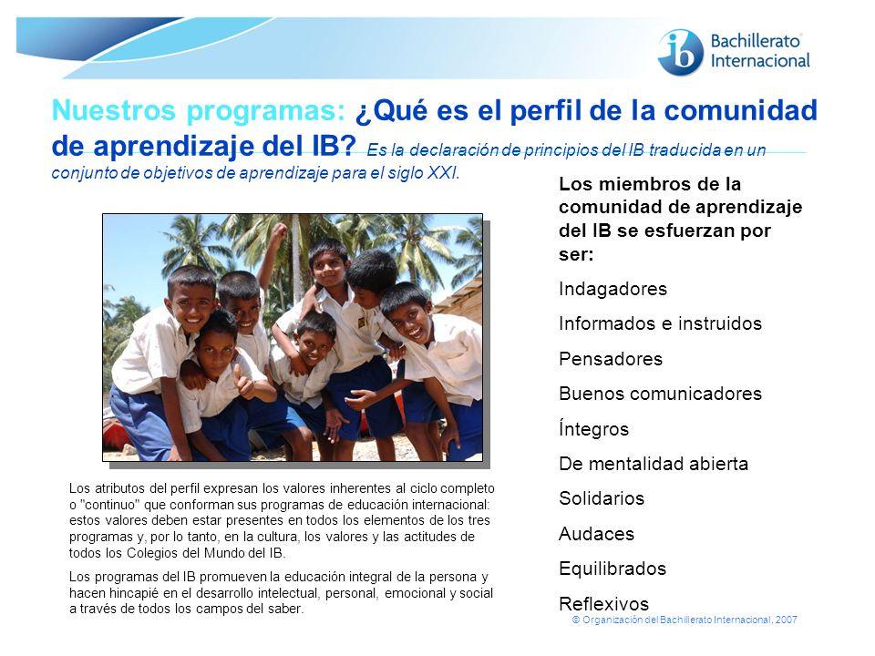 © Organización del Bachillerato Internacional, 2007 Nuestros programas: ¿Qué es el perfil de la comunidad de aprendizaje del IB.