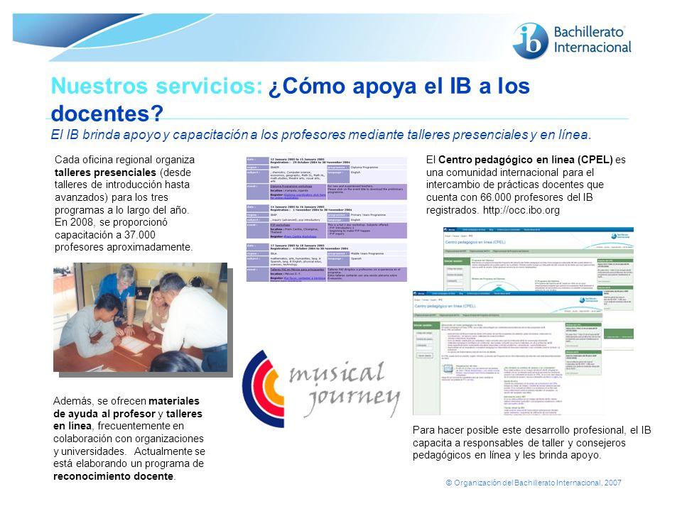 © Organización del Bachillerato Internacional, 2007 Nuestros servicios: ¿Cómo apoya el IB a los docentes? El IB brinda apoyo y capacitación a los prof