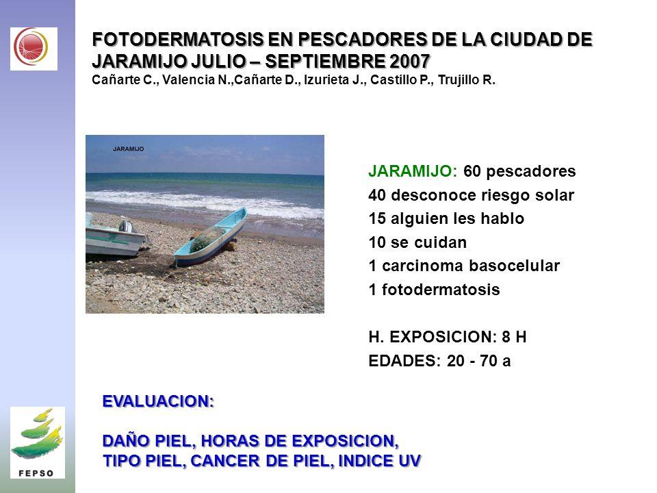 FOTODERMATOSIS EN PESCADORES DE LA CIUDAD DE JARAMIJO JULIO – SEPTIEMBRE 2007 FOTODERMATOSIS EN PESCADORES DE LA CIUDAD DE JARAMIJO JULIO – SEPTIEMBRE 2007 Cañarte C., Valencia N.,Cañarte D., Izurieta J., Castillo P., Trujillo R.