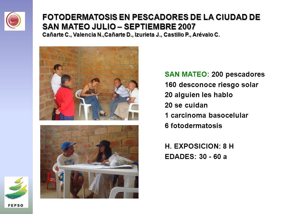 FOTODERMATOSIS EN PESCADORES DE LA CIUDAD DE SAN MATEO JULIO – SEPTIEMBRE 2007 Cañarte C., Valencia N.,Cañarte D., Izurieta J., Castillo P., Arévalo C FOTODERMATOSIS EN PESCADORES DE LA CIUDAD DE SAN MATEO JULIO – SEPTIEMBRE 2007 Cañarte C., Valencia N.,Cañarte D., Izurieta J., Castillo P., Arévalo C.