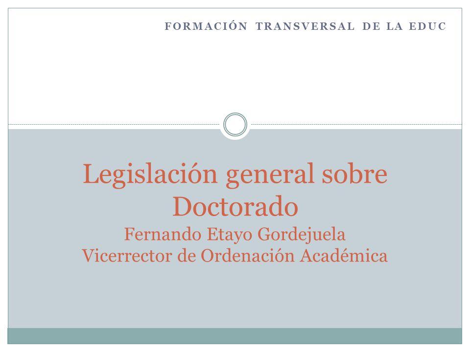 FORMACIÓN TRANSVERSAL DE LA EDUC Legislación general sobre Doctorado Fernando Etayo Gordejuela Vicerrector de Ordenación Académica