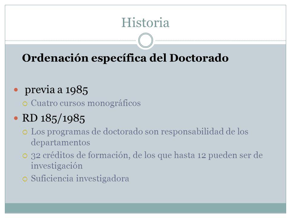 Historia Ordenación específica del Doctorado previa a 1985 Cuatro cursos monográficos RD 185/1985 Los programas de doctorado son responsabilidad de los departamentos 32 créditos de formación, de los que hasta 12 pueden ser de investigación Suficiencia investigadora