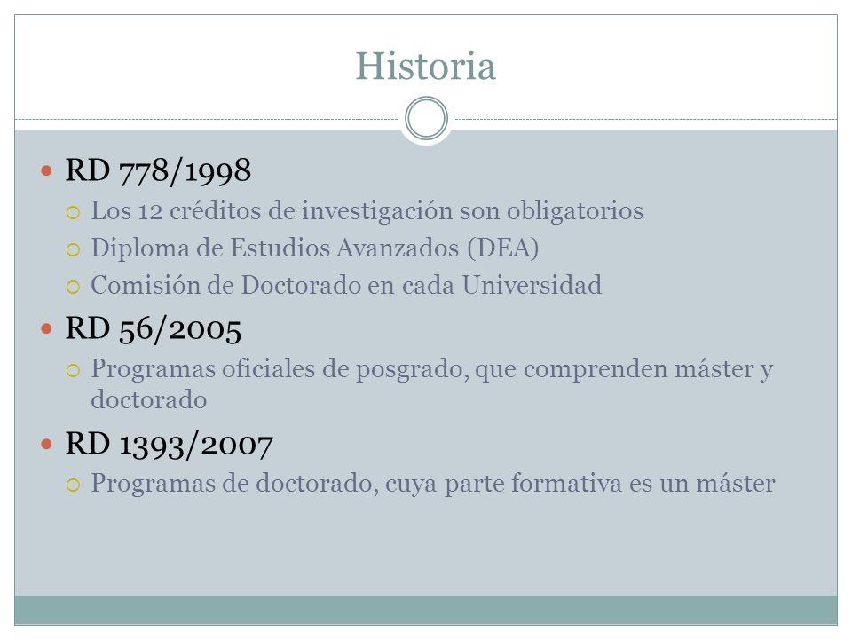 Historia RD 778/1998 Los 12 créditos de investigación son obligatorios Diploma de Estudios Avanzados (DEA) Comisión de Doctorado en cada Universidad RD 56/2005 Programas oficiales de posgrado, que comprenden máster y doctorado RD 1393/2007 Programas de doctorado, cuya parte formativa es un máster