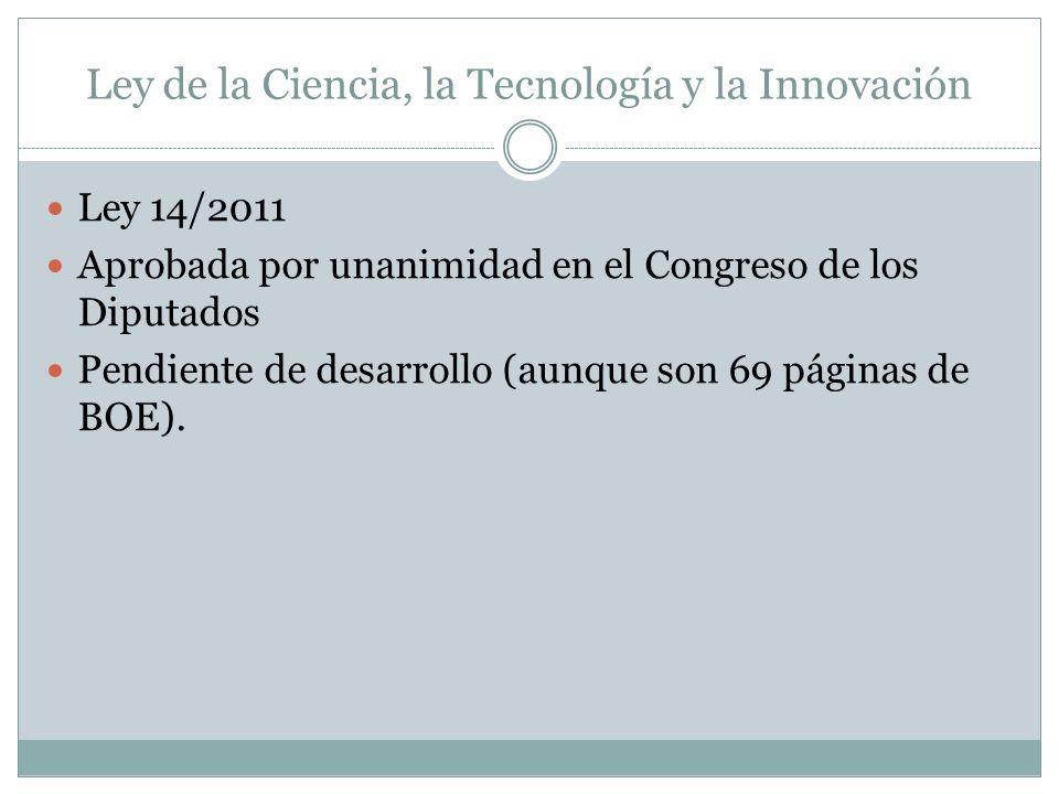 Ley de la Ciencia, la Tecnología y la Innovación Ley 14/2011 Aprobada por unanimidad en el Congreso de los Diputados Pendiente de desarrollo (aunque son 69 páginas de BOE).