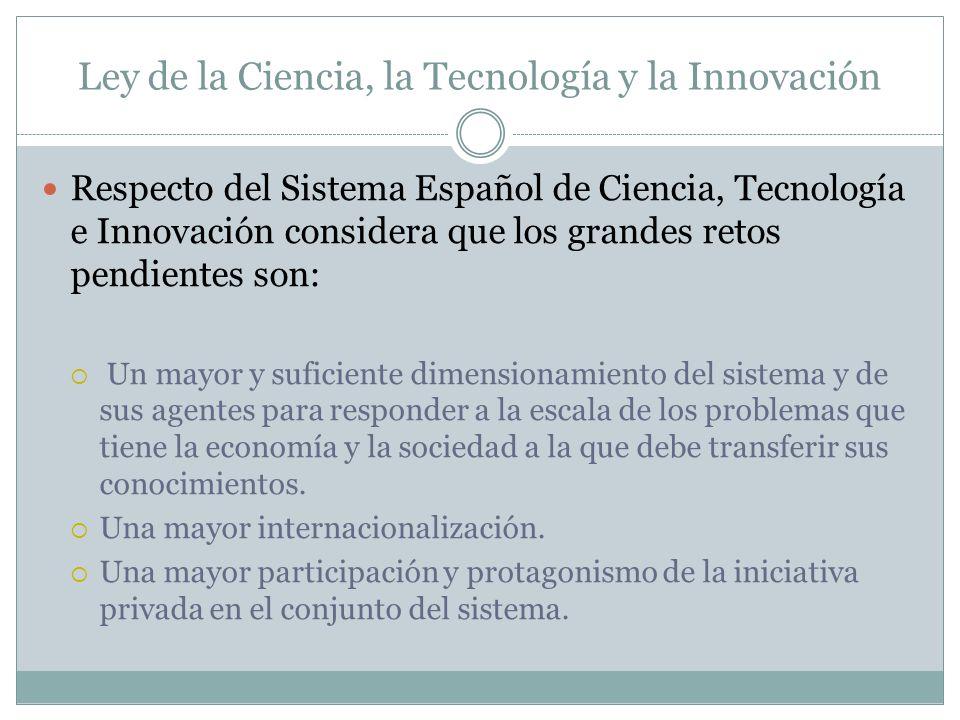 Ley de la Ciencia, la Tecnología y la Innovación Respecto del Sistema Español de Ciencia, Tecnología e Innovación considera que los grandes retos pendientes son: Un mayor y suficiente dimensionamiento del sistema y de sus agentes para responder a la escala de los problemas que tiene la economía y la sociedad a la que debe transferir sus conocimientos.