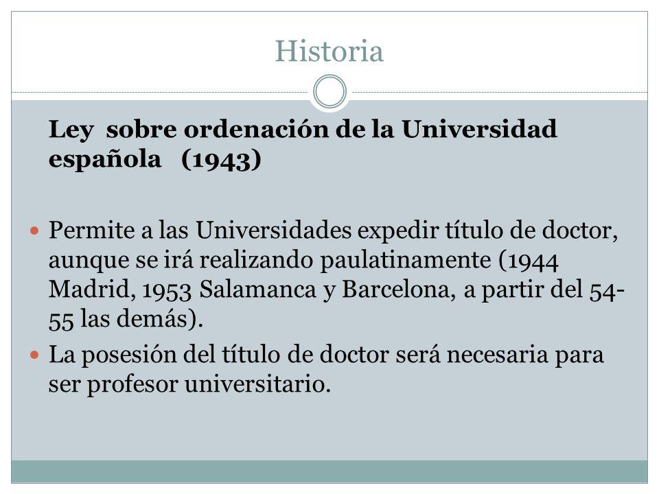 Historia Ley sobre ordenación de la Universidad española (1943) Permite a las Universidades expedir título de doctor, aunque se irá realizando paulatinamente (1944 Madrid, 1953 Salamanca y Barcelona, a partir del 54- 55 las demás).