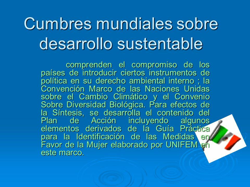 Cumbres mundiales sobre desarrollo sustentable comprenden el compromiso de los países de introducir ciertos instrumentos de política en su derecho ambiental interno ; la Convención Marco de las Naciones Unidas sobre el Cambio Climático y el Convenio Sobre Diversidad Biológica.