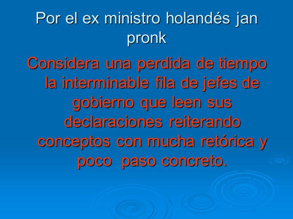 Por el ex ministro holandés jan pronk Considera una perdida de tiempo la interminable fila de jefes de gobierno que leen sus declaraciones reiterando conceptos con mucha retórica y poco paso concreto.