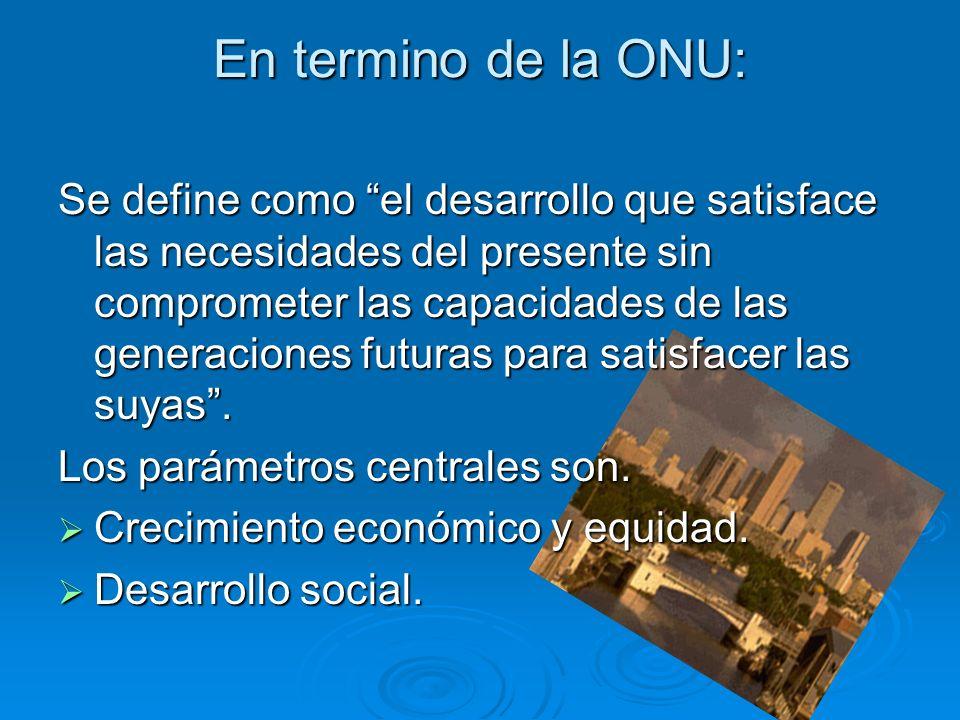 En termino de la ONU: Se define como el desarrollo que satisface las necesidades del presente sin comprometer las capacidades de las generaciones futuras para satisfacer las suyas.